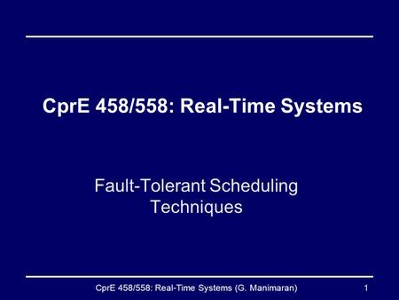 CprE 458/558: Real-Time Systems (G. Manimaran)1 CprE 458/558: Real-Time Systems Fault-Tolerant Scheduling Techniques.