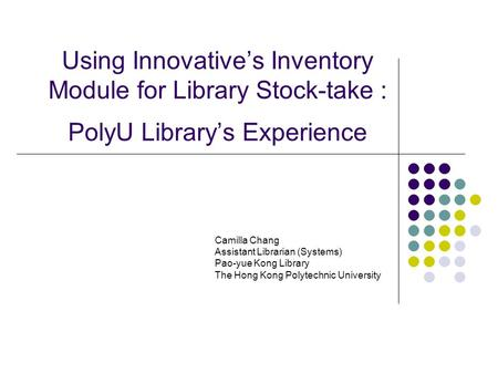 Using Innovative's Inventory Module for Library Stock-take : PolyU Library's Experience Camilla Chang Assistant Librarian (Systems) Pao-yue Kong Library.