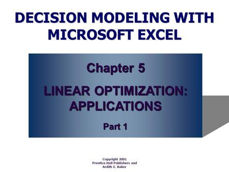 DECISION MODELING WITH MICROSOFT EXCEL Copyright 2001 Prentice Hall Publishers and Ardith E. Baker Chapter 5 LINEAR OPTIMIZATION: APPLICATIONS Part 1.