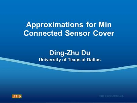 Approximations for Min Connected Sensor Cover Ding-Zhu Du University of Texas at Dallas.
