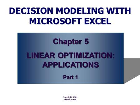 DECISION MODELING WITH MICROSOFT EXCEL Copyright 2001 Prentice Hall Chapter 5 LINEAR OPTIMIZATION: APPLICATIONS Part 1.