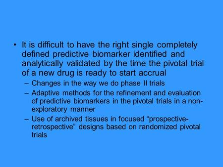 It is difficult to have the right single completely defined predictive biomarker identified and analytically validated by the time the pivotal trial of.