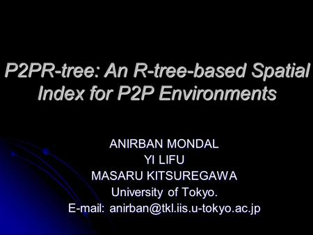 P2PR-tree: An R-tree-based Spatial Index for P2P Environments ANIRBAN MONDAL YI LIFU MASARU KITSUREGAWA University of Tokyo.