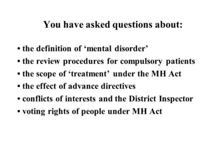 You have asked questions about: the definition of 'mental disorder' the review procedures for compulsory patients the scope of 'treatment' under the MH.