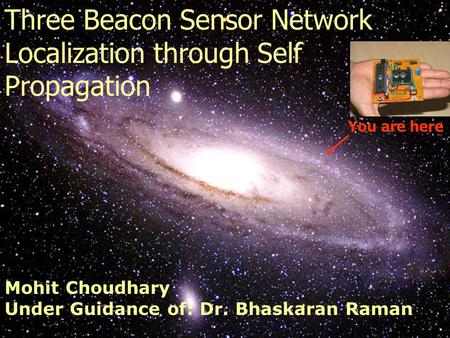 You are here Three Beacon Sensor Network Localization through Self Propagation Mohit Choudhary Under Guidance of: Dr. Bhaskaran Raman.