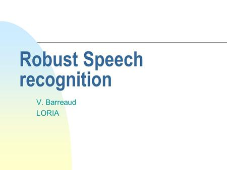 Robust Speech recognition V. Barreaud LORIA. Mismatch Between Training and Testing n mismatch influences scores n causes of mismatch u Speech Variation.