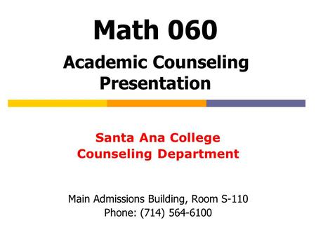 Math 060 Academic Counseling Presentation Santa Ana College Counseling Department Main Admissions Building, Room S-110 Phone: (714) 564-6100.