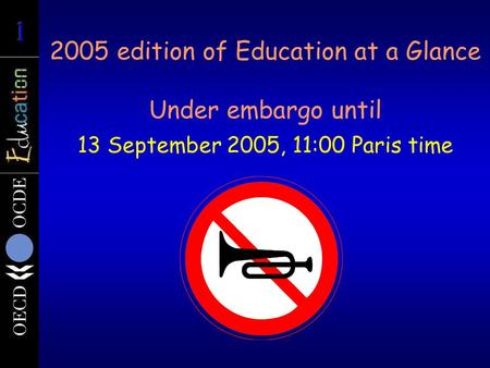 2005 edition of Education at a Glance Under embargo until 13 September 2005, 11:00 Paris time.