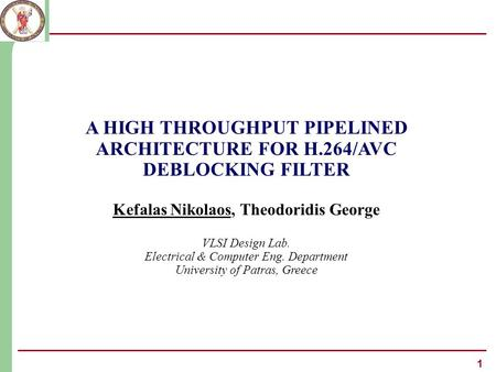 1 A HIGH THROUGHPUT PIPELINED ARCHITECTURE FOR H.264/AVC DEBLOCKING FILTER Kefalas Nikolaos, Theodoridis George VLSI Design Lab. Electrical & Computer.