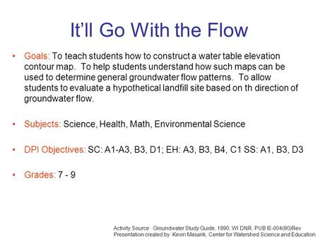 It'll Go With the Flow Goals: To teach students how to construct a water table elevation contour map. To help students understand how such maps can be.