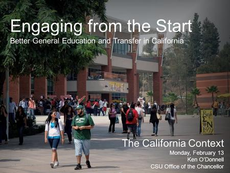 Engaging from the Start Better General Education and Transfer in California The California Context Monday, February 13 Ken O'Donnell CSU Office of the.