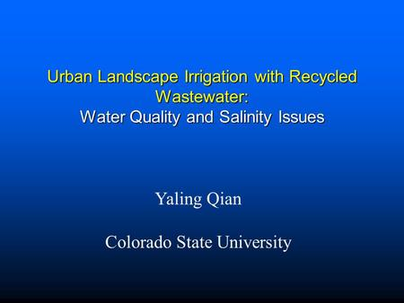 Urban Landscape Irrigation with Recycled Wastewater: Water Quality and Salinity Issues Yaling Qian Colorado State University.