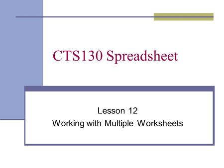 CTS130 Spreadsheet Lesson 12 Working with Multiple Worksheets.