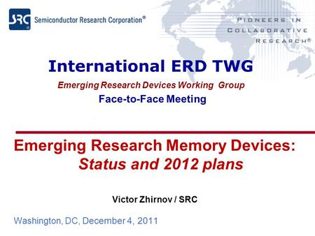 International ERD TWG Emerging Research Devices Working Group Face-to-Face Meeting Emerging Research Memory Devices: Status and 2012 plans Victor Zhirnov.