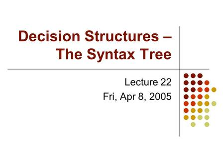 Decision Structures – The Syntax Tree Lecture 22 Fri, Apr 8, 2005.