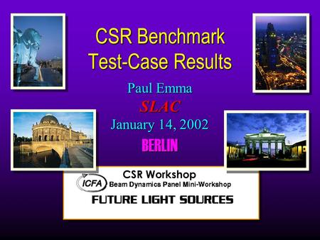 Paul Emma SLAC January 14, 2002 BERLIN CSR Benchmark Test-Case Results CSR Workshop.