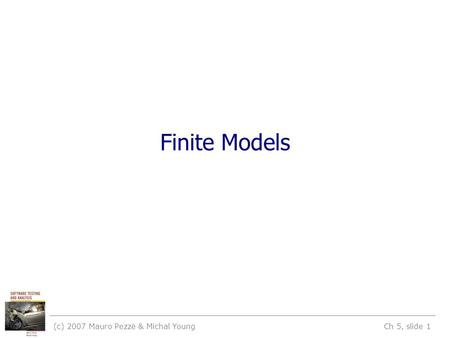 (c) 2007 Mauro Pezzè & Michal Young Ch 5, slide 1 Finite Models.