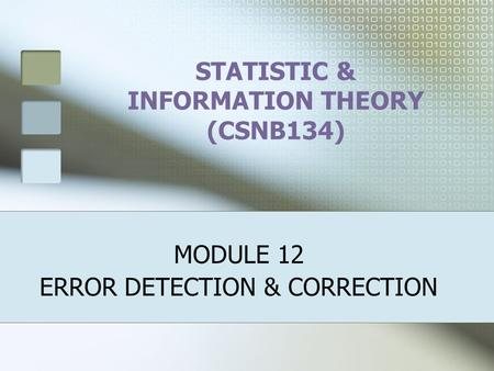 STATISTIC & INFORMATION THEORY (CSNB134) MODULE 12 ERROR DETECTION & CORRECTION.