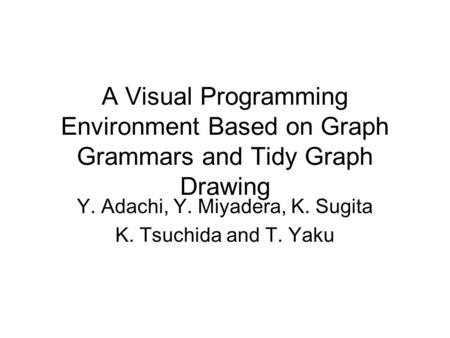 A Visual Programming Environment Based on Graph Grammars and Tidy Graph Drawing Y. Adachi, Y. Miyadera, K. Sugita K. Tsuchida and T. Yaku.