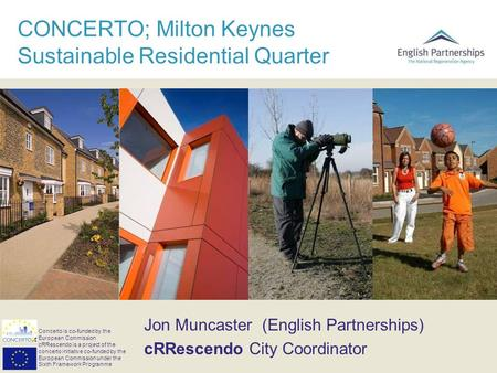 CONCERTO; Milton Keynes Sustainable Residential Quarter Jon Muncaster (English Partnerships) cRRescendo City Coordinator Concerto is co-funded by the European.