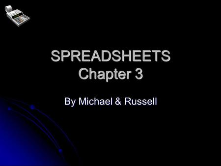 SPREADSHEETS Chapter 3 By Michael & Russell What are Spreadsheets used for? SIMPLE CALCULATIONS SIMPLE CALCULATIONS (shop's weekly profits) COMPLEX CALCULATIONS.