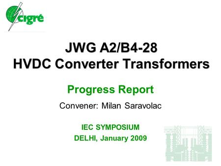 JWG A2/B4-28 HVDC Converter Transformers Progress Report Convener: Milan Saravolac IEC SYMPOSIUM DELHI, January 2009.