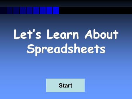 Let's Learn About Spreadsheets Start What is a Spreadsheet? A spreadsheet is used for storing information and data. Calculations can be performed on.