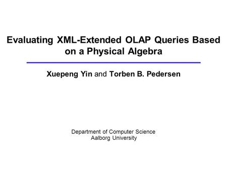 Evaluating XML-Extended OLAP Queries Based on a Physical Algebra Xuepeng Yin and Torben B. Pedersen Department of Computer Science Aalborg University.