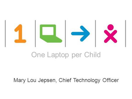 ONE LAPTOP PER CHILD This works are licensed under a Creative Commons Attribution 2.5 License. One Laptop per Child Mary Lou Jepsen, Chief Technology Officer.
