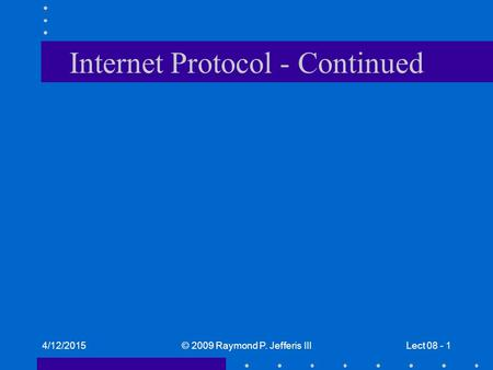 4/12/2015© 2009 Raymond P. Jefferis IIILect 08 - 1 Internet Protocol - Continued.