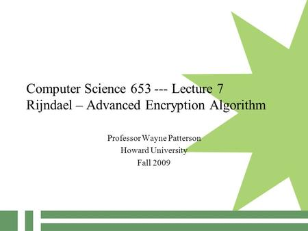Computer Science 653 --- Lecture 7 Rijndael – Advanced Encryption Algorithm Professor Wayne Patterson Howard University Fall 2009.