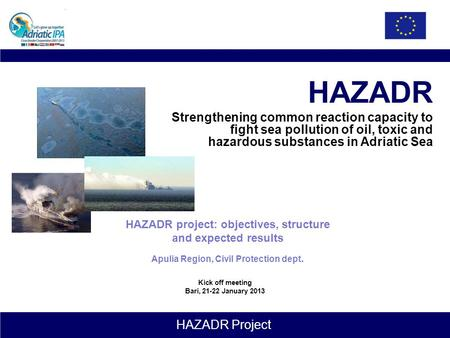 HAZADR Project HAZADR Strengthening common reaction capacity to fight sea pollution of oil, toxic and hazardous substances in Adriatic Sea HAZADR project: