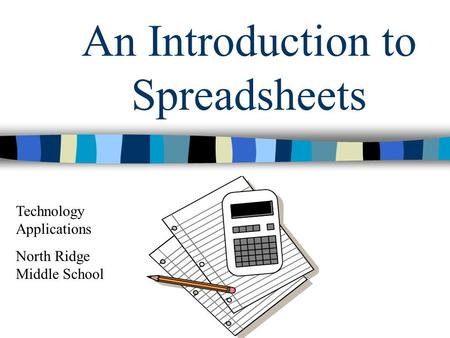 An Introduction to Spreadsheets Technology Applications North Ridge Middle School.
