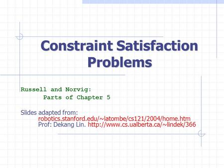 Constraint Satisfaction Problems Russell and Norvig: Parts of Chapter 5 Slides adapted from: robotics.stanford.edu/~latombe/cs121/2004/home.htm Prof: Dekang.