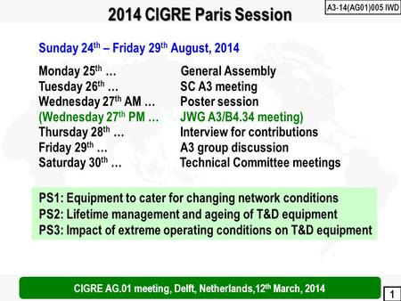 1 2014 CIGRE Paris Session Sunday 24 th – Friday 29 th August, 2014 Monday 25 th … General Assembly Tuesday 26 th … SC A3 meeting Wednesday 27 th AM …