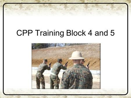 CPP Training Block 4 and 5 1. 2 CPP Training Blocks Four and Five Basic marksmanship skills Weapons handling Presentation from the Holster Stance and.