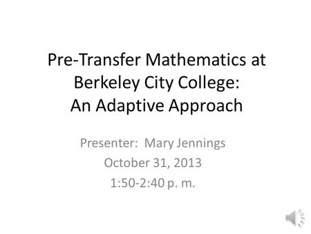 Pre-Transfer <strong>Mathematics</strong> at Berkeley City College: An Adaptive Approach Presenter: Mary Jennings October 31, 2013 1:50-2:40 p. m.