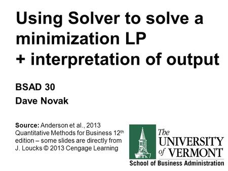 Using Solver to solve a minimization LP + interpretation of output BSAD 30 Dave Novak Source: Anderson et al., 2013 Quantitative Methods for Business 12.
