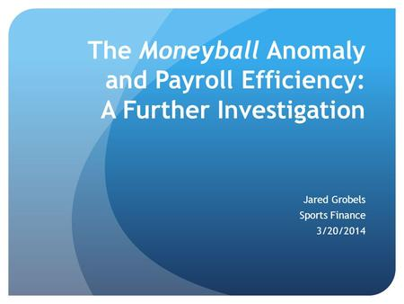 The Moneyball Anomaly and Payroll Efficiency: A Further Investigation Jared Grobels Sports Finance 3/20/2014.