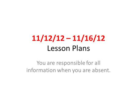 11/12/12 – 11/16/12 Lesson Plans You are responsible for all information when you are absent.