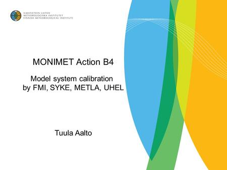 MONIMET Action B4 Model system calibration by FMI, SYKE, METLA, UHEL Tuula Aalto.
