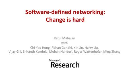 Software-defined networking: Change is hard Ratul Mahajan with Chi-Yao Hong, Rohan Gandhi, Xin Jin, Harry Liu, Vijay Gill, Srikanth Kandula, Mohan Nanduri,