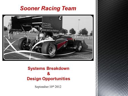 Sooner Racing Team September 10 th 2012 Systems Breakdown & Design Opportunities.