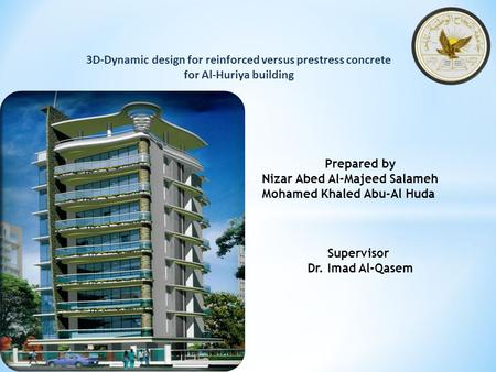 3D-Dynamic design for reinforced versus prestress concrete for Al-Huriya building Prepared by Nizar Abed Al-Majeed Salameh Mohamed Khaled Abu-Al Huda Supervisor.