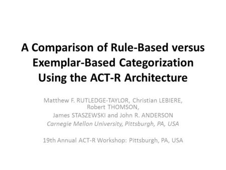 A Comparison of Rule-Based versus Exemplar-Based Categorization Using the ACT-R Architecture Matthew F. RUTLEDGE-TAYLOR, Christian LEBIERE, Robert THOMSON,
