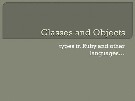 Types in Ruby and other languages….  Classes and objects (vs prototypes)  Instance variables/encapsulation  Object creation  Object equality/comparison.