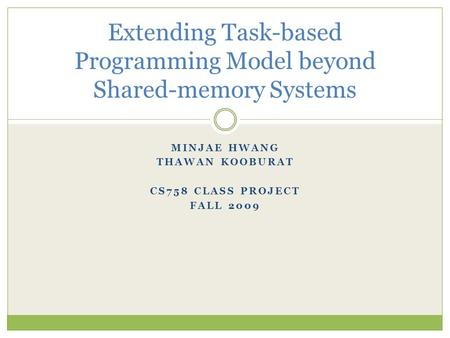 MINJAE HWANG THAWAN KOOBURAT CS758 CLASS PROJECT FALL 2009 Extending Task-based Programming Model beyond Shared-memory Systems.