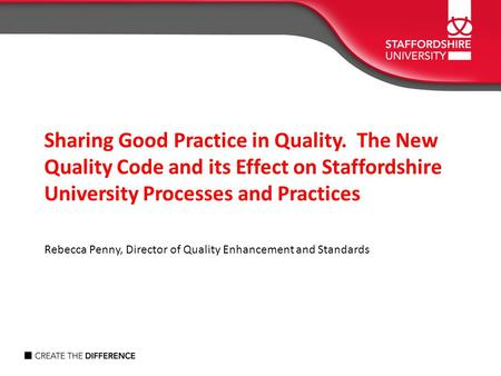 Sharing Good Practice in Quality. The New Quality Code and its Effect on Staffordshire University Processes and Practices Rebecca Penny, Director of Quality.