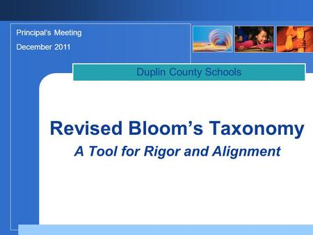 Duplin County Schools Principal's Meeting December 2011 Revised Bloom's Taxonomy A Tool for Rigor and Alignment.
