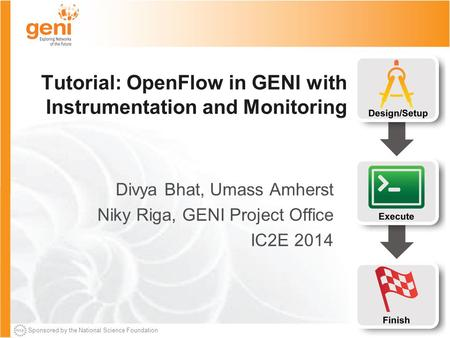 Sponsored by the National Science Foundation Tutorial: OpenFlow in GENI with Instrumentation and Monitoring Divya Bhat, Umass Amherst Niky Riga, GENI Project.